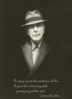 """Poetry is just the evidence of life. If your life is burning well, poetry is just the ash."" Leonard Cohen #leonardcohen #poetry"