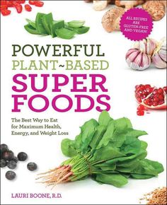 Powerful Plant-Based Superfoods: The Best Way to Eat for Maximum Health, Energy, and Weight Loss