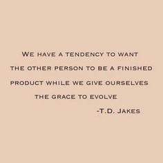 We have a tendency to want the other person to be a finished product, while we give ourselves the grace to evolve. - T.D. Jakes