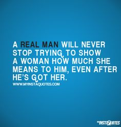 A real man will never stop trying to show a woman how much she means to him, even after he's got her | Meaning of Photo: If a man truly loves, respects and cares for the woman he is involved with then he will always show her how much she means to him. Having a relationship is only the first step, maintaining the relationship is the most important step. A man that is real and really in love will show his girlfriend, fiance or wife love each and everyday, no matter what.