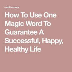How To Use One Magic Word To Guarantee A Successful, Happy, HealthyLife