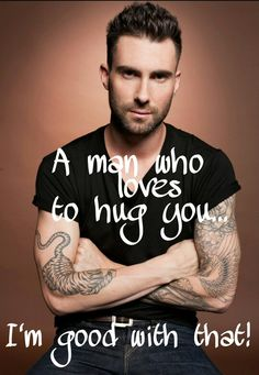 A man who loves to hug you...  I'm good with that! - Adam Levine  kcakw