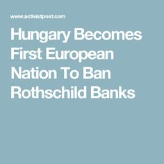 Hungary Becomes First European Nation To Ban Rothschild Banks