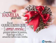 A minha família querida: Eu só quero dizer que amo vocês, porque ontem já passou, hoje logo acabará e amanhã talvez não venha.