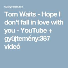 Tom Waits - Hope I don't fall in love with you - YouTube + gyűjtemény:387 videó