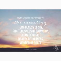 She Reads Truth: Grant me never to lose sight of     the exceeding sinfulness of sin,     the exceeding righteousness of salvation,     the exceeding glory of Christ,     the exceeding beauty of holiness,     the exceeding wonder of grace.