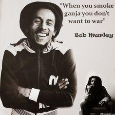 """""""When you smoke ganja you don't want to war""""  Bob Marley"""