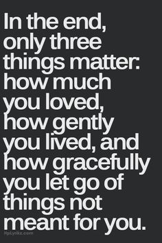 In the end only three things matter: how much you love, how gently you lived, and how gracefully you let go of things not meant for you.