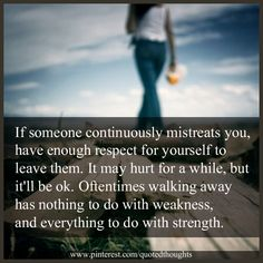 If someone continuously mistreats you, have enough respect for yourself to leave them. It may hurt for a while, but it'll be OK. Oftentimes walking away has nothing to do with weakness, and everything to do with strength.