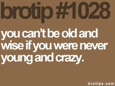 well, I must be VERY old and VERY wise, because I was certainly young (at one timne) and crazy for a LONG time.
