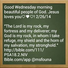 "Good Wednesday morning beautiful people of God. Jesus loves you♡♥♡! 2/26/14  ""The Lord is my rock, my fortress and my deliverer; my God is my rock, in whom I take refuge, my shield and the horn of my salvation, my stronghold."" http://bible.com/111/PSA18.2.NIV Bible.com/app @msfouna"