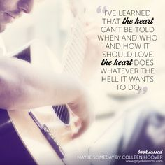 """I've learned that the heart can't be told when and who and how it should love. The heart does whatever the hell it wants to do."" Booksessed: Maybe Someday by Colleen Hoover. This sounds like something I need to read"