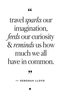 Travel quote: travel sparks our imagination, feeds our curiosity and reminds us how much we all have in common. #travelquotes #TravelQuotes