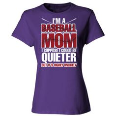 I Am A Baseball Mom I Supposed I Could Be Quieter But It's Highly Unlikely