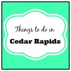 A Mom's Guide to: Things to Do in Cedar Rapids | Iowa City Moms Blog