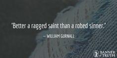 Better a ragged saint than a robed sinner.  — William Gurnall