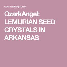 OzarkAngel: LEMURIAN SEED CRYSTALS IN ARKANSAS