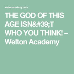THE GOD OF THIS AGE ISN'T WHO YOU THINK! – Welton Academy