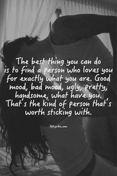 The best thing you can do is to find a person who loves you for exactly what you are...