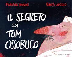 Il segreto di Tom Ossobuco, di Fulvia Degl'Innocenti e Roberto Lauciello.