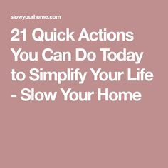 21 Quick Actions You Can Do Today to Simplify Your Life - Slow Your Home