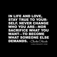 """In life and love, stay true to yourself. Never change who you are—nor sacrifice what you want—to become what someone else demands."" - Charles Orlando"