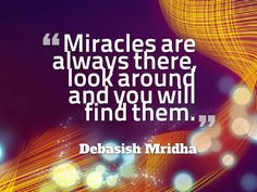 """""""Miracles are always there, look around and you will find them.""""  ~ Debasish Mridha"""