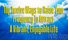 Top Twelve Ways to Raise Your Frequency To Attract A Vibrant, Enjoyable Life