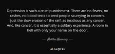 Depression is such a cruel punishment. There are no fevers, no rashes, no blood tests to send people scurrying in concern. Just the slow erosion of the self, as insidious as any cancer. And, like cancer, it is essentially a solitary experience. A room in hell with only your name on the door. - Martha Manning