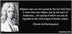 Religious wars are not caused by the fact that there is more than one religion, but by the spirit of intolerance... the spread of which can only be regarded as the total eclipse of human reason. - Charles de Montesquieu, 1689-1755. french philosopher and author during the Enlightenment. He is famous for his articulation of the theory of separation of powers....
