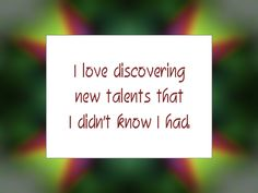 """Daily Affirmation for October 10, 2014 #affirmation #inspiration - """"I love discovering new talents that I didn't know I had."""""""