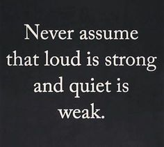 """Never assume that loud is strong and quiet is weak."""