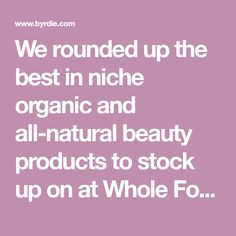 We rounded up the best in niche organic and all-natural beauty products to stock up on at Whole Foods. Shop them here.
