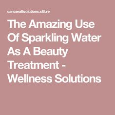 The Amazing Use Of Sparkling Water As A Beauty Treatment - Wellness Solutions