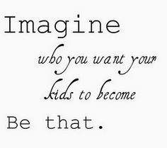 Imagine who you want your kids to become and be that.