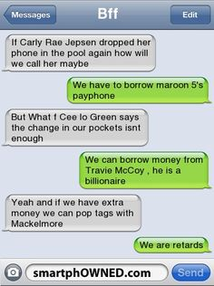 Hilarious Text Messages - BffIf Carly Rae Jepsen dropped her phone in the pool again how will we call her maybe  We have to borrow maroon 5's payphone But What f Cee lo Green says the change in our pockets isnt enoughWe can borrow money from Travie McCoy , he is a billionaireYeah and if we have extra money we can pop tags with MackelmoreWe are retards