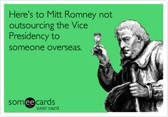 Here's to Mitt Romney not outsourcing the Vice Presidency to someone overseas.