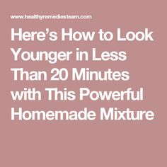 Here's How to Look Younger in Less Than 20 Minutes with This Powerful Homemade Mixture