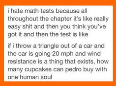 I hate math tests because all throughout the chapter it's like really easy shit and then you think you've got it and then the test is like. If I throw a triangle out of a car and the car is going 20 mph and wind resistance is a thing that exists, how many cupcakes can pedro buy with one human soul ~ Suck3r Punch