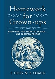 Homework for Grown-ups: Everything You Learned at School and Promptly Forgot by [Foley, E., Coates, B.]