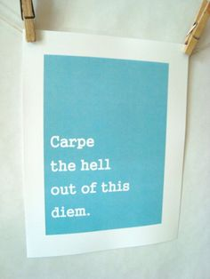 Carpe the hell out of this diem!     LOVE IT