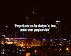 """People know you for what you've done, not for what you plan to do.""  - Unknown     Get More excellent Motivation Here!"