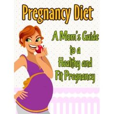 Pregnancy Diet: A Mom's Guide To A Healthy and Fit Pregnancy (Healthy Pregnancy) (Kindle Edition)