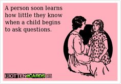 A person soon learns  how little they know  when a child begins  to ask questions.