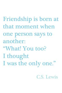 """""""Friendship is born at that moment when one person says to another: 'What!  You too?  I thought I was the only one.'"""" ~ C.S. Lewis Cute Quotes, Words Quotes, Funny Quotes, Quotable Quotes, Best Quotes, Wise Words, Favorite Quotes, Sayings, Random Quotes"""