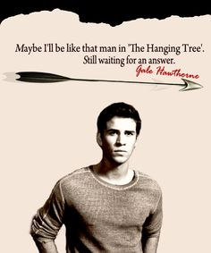 Maybe i'll be like that man in 'The Hanging Tree'. Still waiting for an answer. -Gale Hawthorne