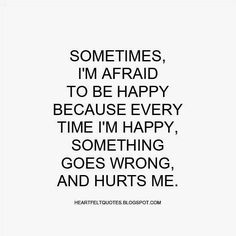 Heartfelt Quotes: Sometimes, Iu0027m Afraid To Be Happy Because Every .