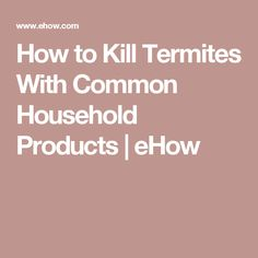 How to get rid of termites yourself without chemicals for How to get rid of household items