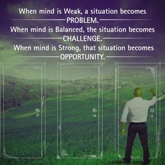 When mind is Weak, a situation becomes Problem. When mind is Balanced, the situation becomes Challenge. When mind is Strong, that situation becomes Opportunity.