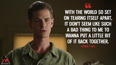 Desmond T. Doss: With the world so set on tearing itself apart, it don't seem like such a bad thing to me to wanna put a little bit of it back together.